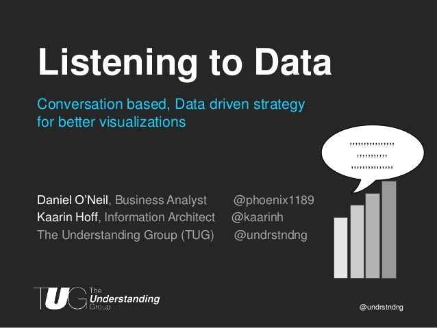 Listening to Data Conversation based, Data driven strategy for better visualizations  Daniel O'Neil, Business Analyst Kaar...