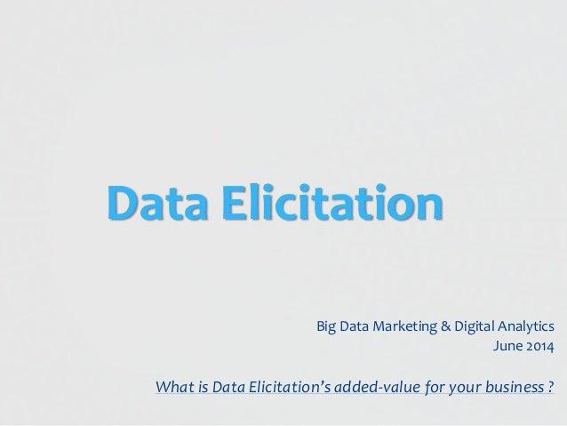 Data Elicitation Big Data Marketing & Digital Analytics June 2014 What is Data Elicitation's added-value for your business...