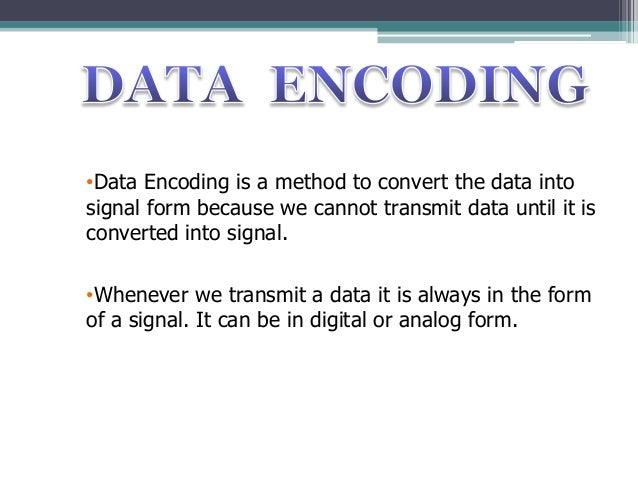 •Data Encoding is a method to convert the data into signal form because we cannot transmit data until it is converted into...