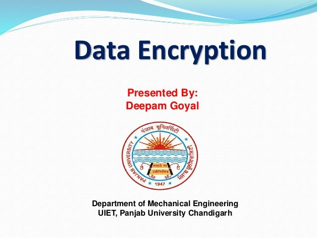 Data Encryption Presented By: Deepam Goyal Department of Mechanical Engineering UIET, Panjab University Chandigarh