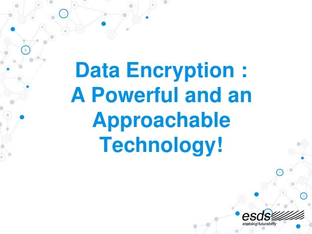 Data Encryption : A Powerful and an Approachable Technology!