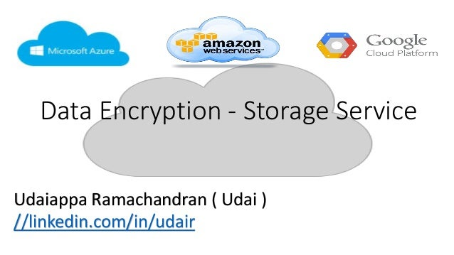 Data Encryption - Storage Service Udaiappa Ramachandran ( Udai ) //linkedin.com/in/udair