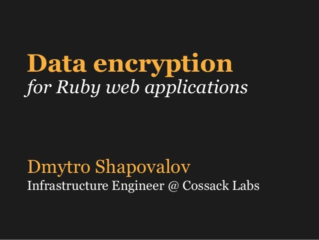 Data encryption for Ruby web applications Dmytro Shapovalov Infrastructure Engineer @ Cossack Labs