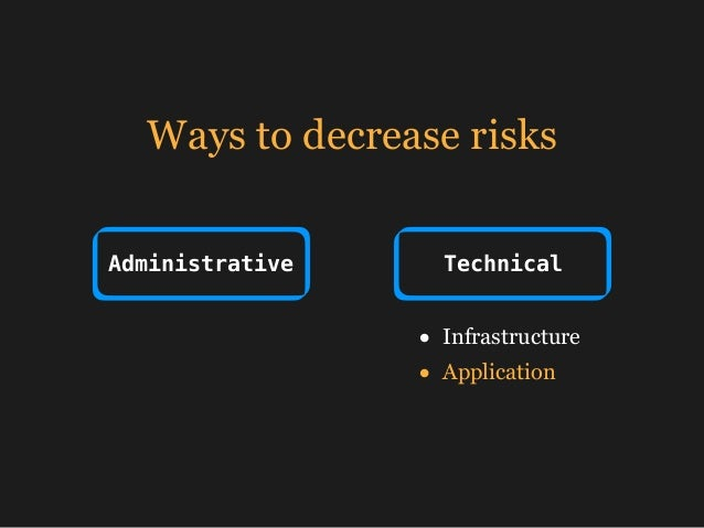 Ways to decrease risks Administrative Technical • Infrastructure • Application