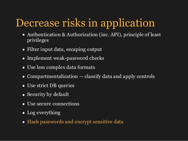Decrease risks in application • Authentication & Authorization (inc. API), principle of least privileges • Filter input da...