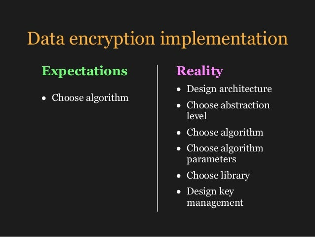 Data encryption implementation • Choose algorithm Expectations Reality • Design architecture • Choose abstraction level • ...