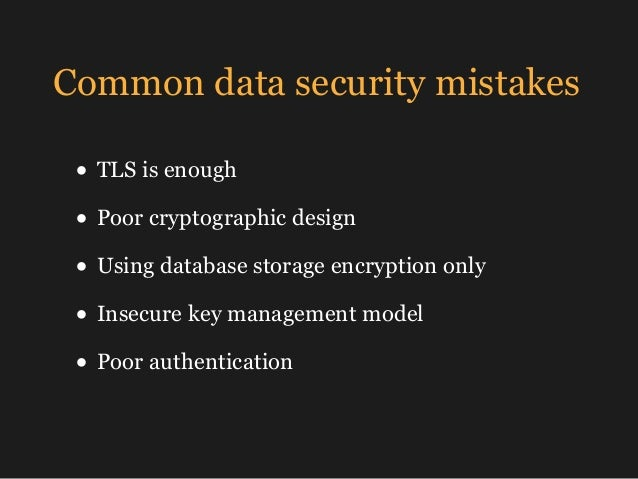 Common data security mistakes • TLS is enough • Poor cryptographic design • Using database storage encryption only • Insec...