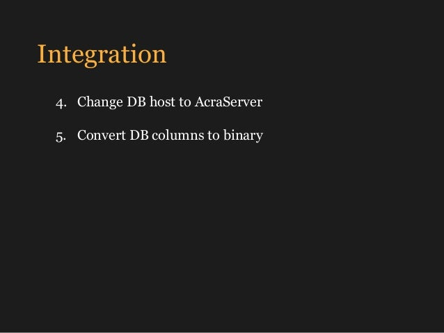 Integration 4. Change DB host to AcraServer 5. Convert DB columns to binary Done!