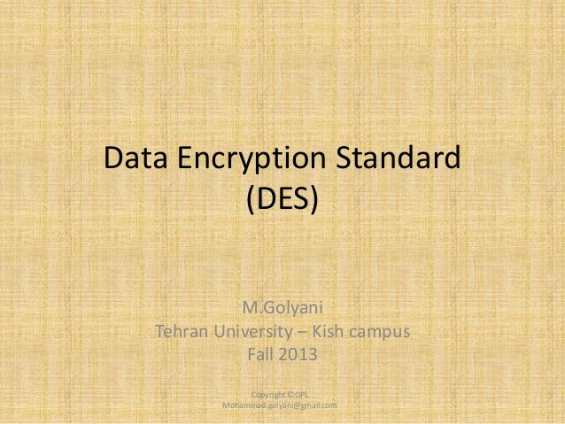 Data Encryption Standard (DES) M.Golyani Tehran University – Kish campus Fall 2013 Copyright ©GPL Mohammad.golyani@gmail.c...