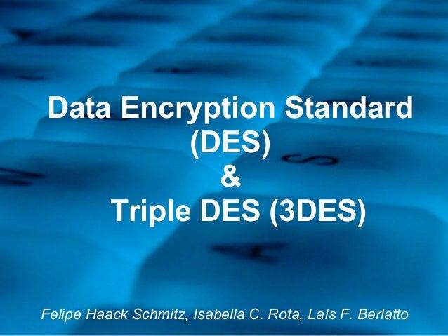 Data Encryption Standard (DES) & Triple DES (3DES) Felipe Haack Schmitz, Isabella C. Rota, Laís F. Berlatto