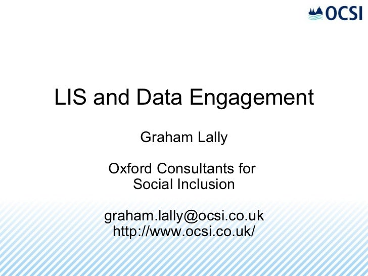 LIS and Data Engagement Graham Lally Oxford Consultants for Social Inclusion [email_address] http://www.ocsi.co.uk/