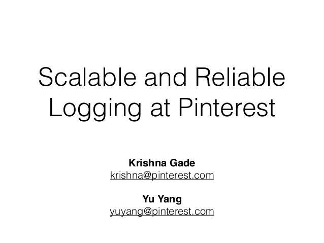 Scalable and Reliable Logging at Pinterest Krishna Gade krishna@pinterest.com Yu Yang yuyang@pinterest.com