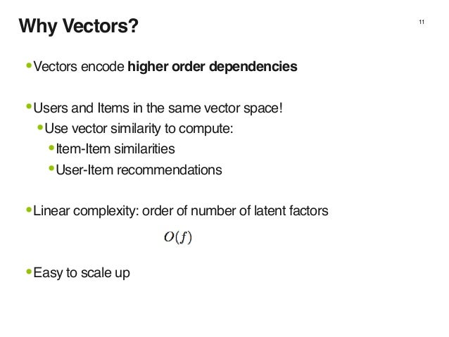 Why Vectors? 11 •Vectors encode higher order dependencies •Users and Items in the same vector space! •Use vector similarit...