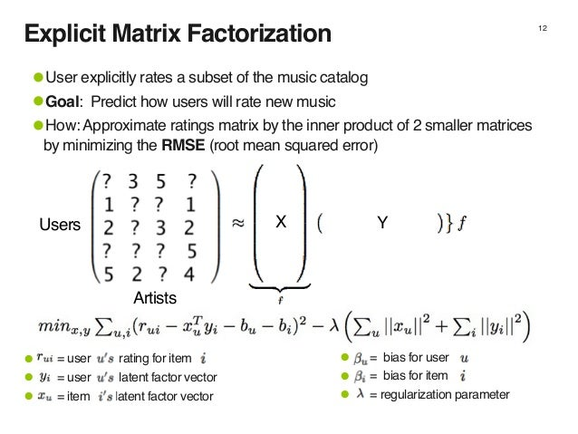 Explicit Matrix Factorization 12 •User explicitly rates a subset of the music catalog •Goal: Predict how users will rate n...