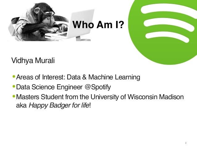 Vidhya Murali Who Am I? 2 •Areas of Interest: Data & Machine Learning •Data Science Engineer @Spotify •Masters Student fro...