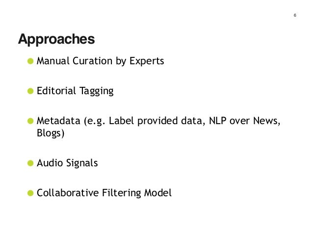 6 •Manual Curation by Experts •Editorial Tagging •Metadata (e.g. Label provided data, NLP over News, Blogs) •Audio Signals...