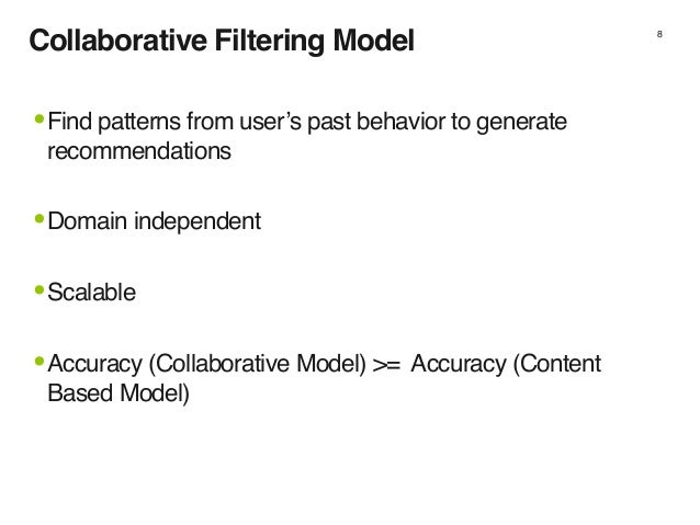 Collaborative Filtering Model 8 •Find patterns from user's past behavior to generate recommendations •Domain independent •...