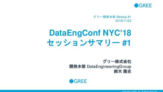 DataEngConf NYC'18 セッションサマリー #1 グリー開発本部 Meetup #1 2018/11/22 グリー株式会社 開発本部 DataEngineeringGroup 鈴木 隆史