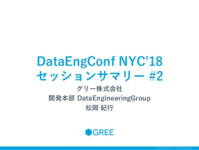 Copyright © GREE, Inc. All Rights Reserved. グリー株式会社 開発本部 DataEngineeringGroup 松岡 紀行 DataEngConf NYC'18 セッションサマリー #2
