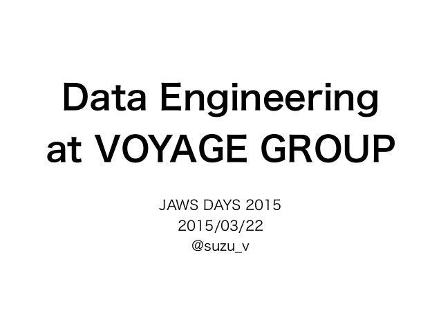 Data Engineering at VOYAGE GROUP JAWS DAYS 2015 2015/03/22 @suzu_v