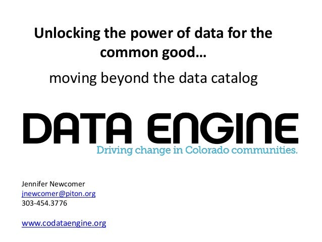 Unlocking the power of data for the common good… moving beyond the data catalog Jennifer Newcomer jnewcomer@piton.org 303-...