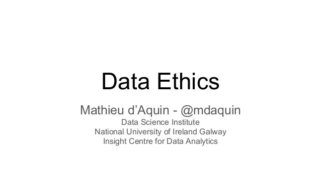 Data Ethics Mathieu d'Aquin - @mdaquin Data Science Institute National University of Ireland Galway Insight Centre for Dat...