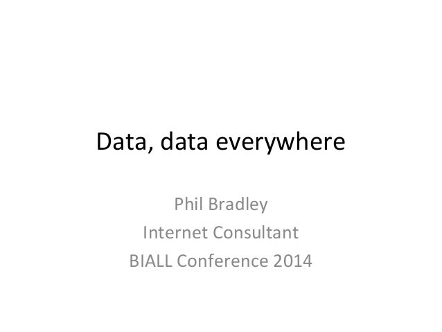 Data, data everywhere Phil Bradley Internet Consultant BIALL Conference 2014