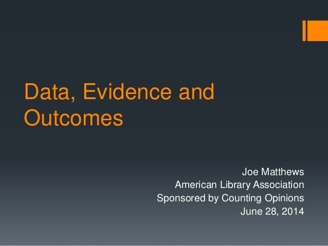 Data, Evidence and Outcomes Joe Matthews American Library Association Sponsored by Counting Opinions June 28, 2014
