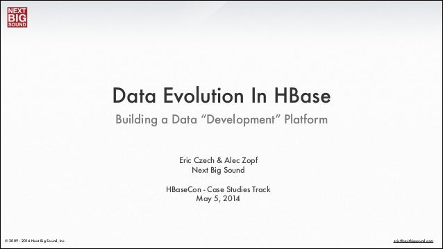 "® eric@nextbigsound.com© 2009 - 2014 Next Big Sound, Inc. Building a Data ""Development"" Platform Data Evolution In HBase E..."