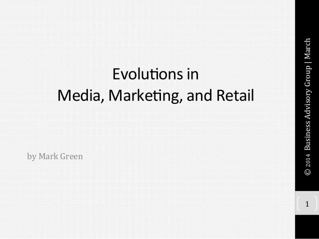 Evolu&ons	   in	   	    Media,	   Marke&ng,	   and	   Retail	   	    	    	    by	   Mark	   Green	    1	    ©	   2014	   ...