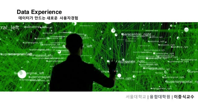 Data Experience 서울대학교 | 융합대학원 | 이중식교수 데이터가 만드는 새로운 사용자경험