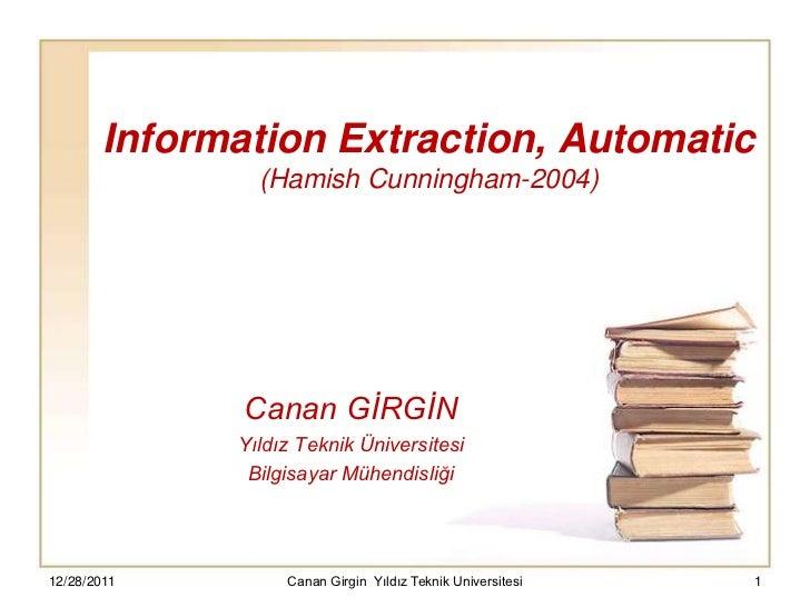 Information Extraction, Automatic                (Hamish Cunningham-2004)               Canan GİRGİN              Yıldız T...