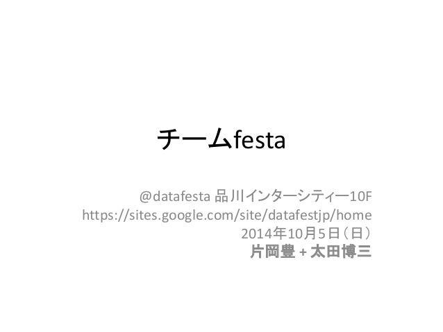 チームfesta  @datafesta 品川インターシティー10F  https://sites.google.com/site/datafestjp/home  2014年10月5日(日)  片岡豊 + 太田博三