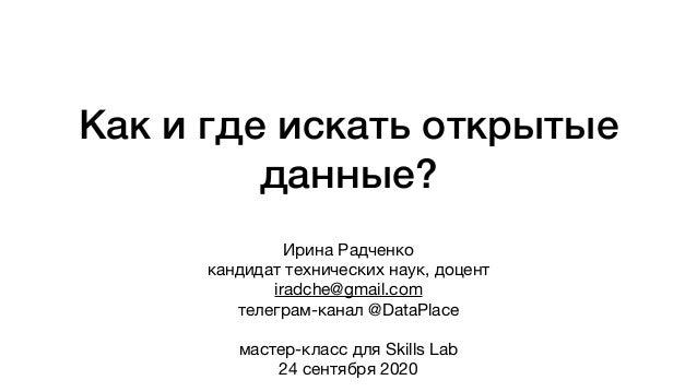Как и где искать открытые данные? Ирина Радченко  кандидат технических наук, доцент  iradche@gmail.com  телеграм-канал @Da...