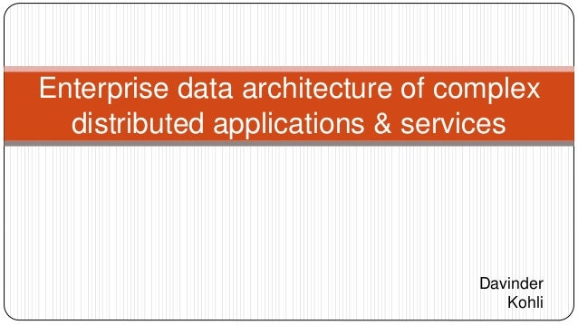 Enterprise data architecture of complex distributed applications & services Davinder Kohli