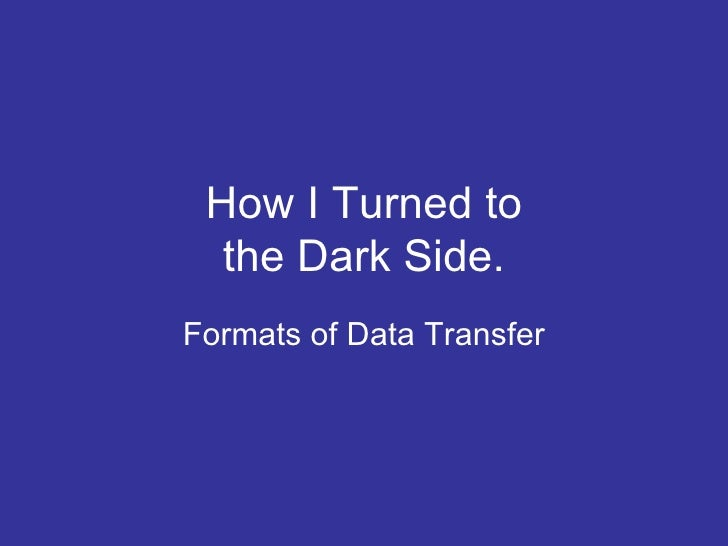 How I Turned to the Dark Side. Formats of Data Transfer