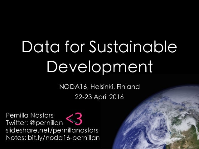 Data for Sustainable Development NODA16, Helsinki, Finland 22-23 April 2016 Pernilla Näsfors Twitter: @pernillan slideshar...