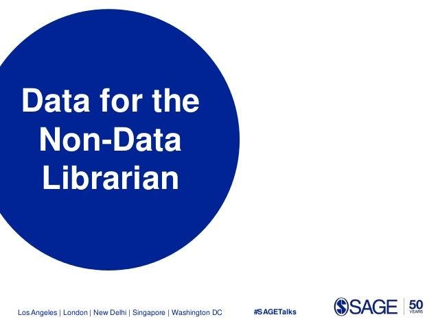Los Angeles   London   New Delhi   Singapore   Washington DC Data for the Non-Data Librarian #SAGETalks