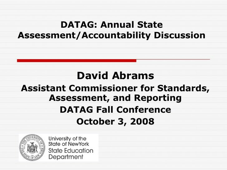 DATAG: Annual State Assessment/Accountability Discussion David Abrams Assistant Commissioner for Standards, Assessment, an...