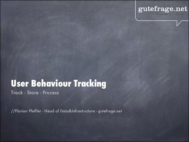 User Behaviour Tracking Track - Store - Process ! //Florian Pfeiffer - Head of Data&Infrastructure - gutefrage.net  !