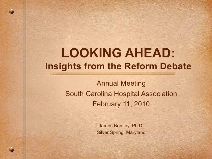 LOOKING AHEAD: Insights from the Reform Debate Annual Meeting South Carolina Hospital Association February 11, 2010 James ...
