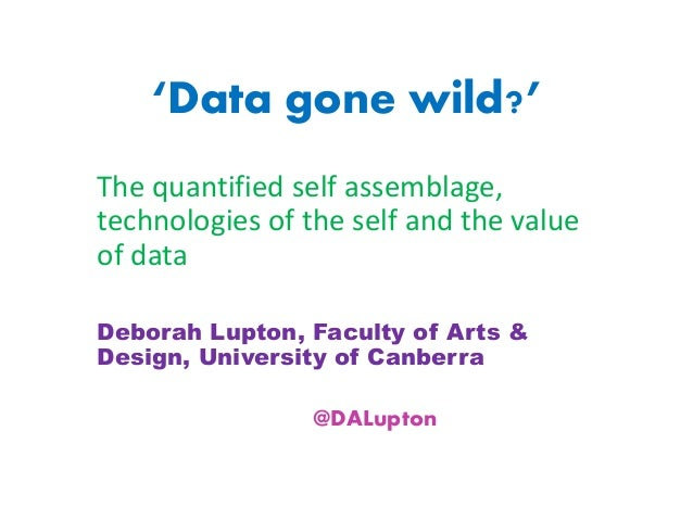 'Data gone wild?' The quantified self assemblage, technologies of the self and the value of data Deborah Lupton, Faculty o...