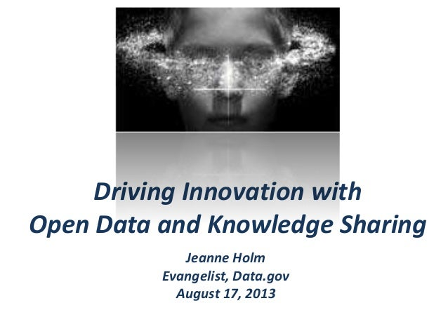 Driving Innovation with Open Data and Knowledge Sharing Jeanne Holm Evangelist, Data.gov August 17, 2013