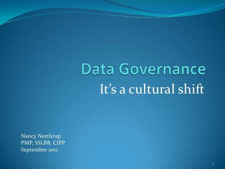 Data Governance<br />It's a cultural shift<br />1<br />Nancy Northrup<br />PMP, SSLBB, CIPP<br />September 2011<br />