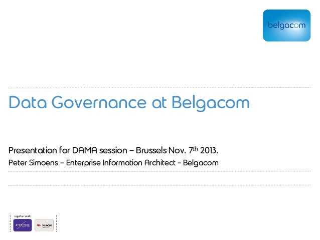 Data Governance at Belgacom Presentation for DAMA session – Brussels Nov. 7th 2013. Peter Simoens – Enterprise Information...
