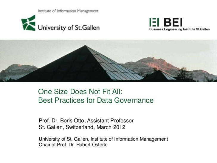 One Size Does Not Fit All:Best Practices for Data GovernanceProf. Dr. Boris Otto, Assistant ProfessorSt. Gallen, Switzerla...