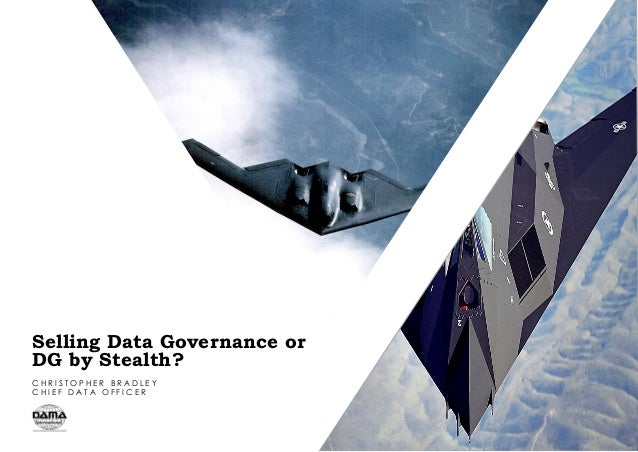 Selling Data Governance or DG by Stealth? C H R I S T O P H E R B R A D L E Y C H I E F D A T A O F F I C E R
