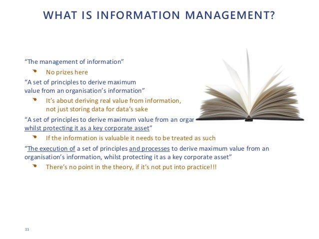 """11 WHAT IS INFORMATION MANAGEMENT? """"The management of information"""" • No prizes here """"A set of principles to derive maximum..."""