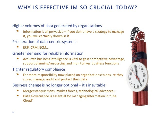 16 WHY IS EFFECTIVE IM SO CRUCIAL TODAY? Higher volumes of data generated by organisations • Information is all pervasive ...