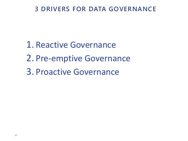 17 3 DRIVERS FOR DATA GOVERNANCE 1. Reactive Governance 2. Pre-emptive Governance 3. Proactive Governance